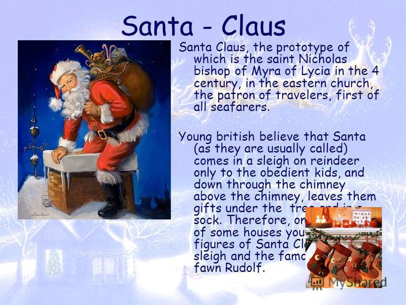 Santa - Claus Santa Claus, the prototype of which is the saint Nicholas bishop of Myra of Lycia in the 4 century, in the eastern church, the patron of travelers, first of all seafarers. Young british believe that Santa (as they are usually called) co