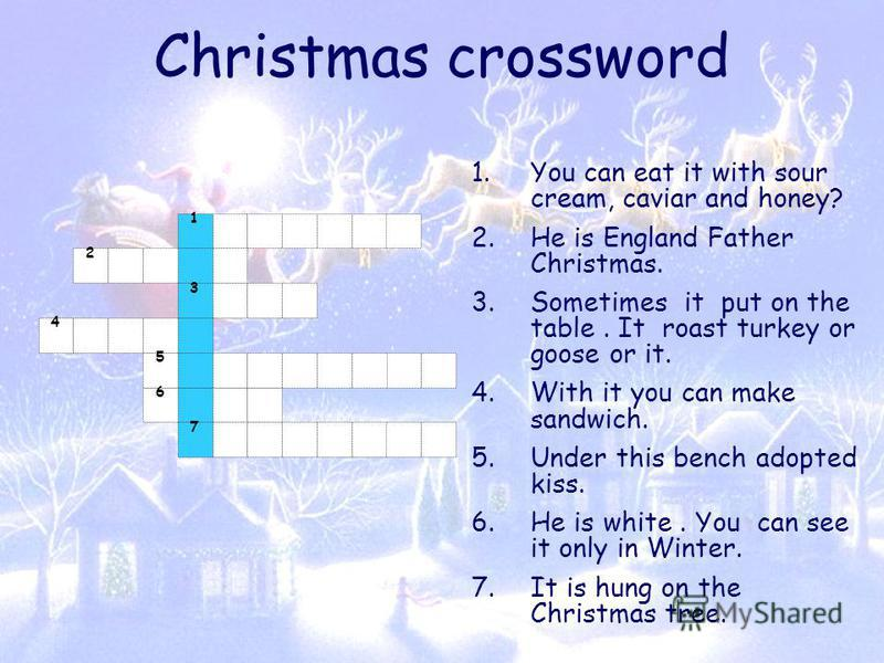 Christmas crossword 1.You can eat it with sour cream, caviar and honey? 2.He is England Father Christmas. 3.Sometimes it put on the table. It roast turkey or goose or it. 4.With it you can make sandwich. 5.Under this bench adopted kiss. 6.He is white