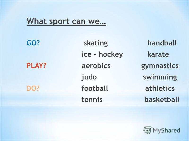 What sport can we… GO? skating handball ice – hockey karate PLAY? aerobics gymnastics judo swimming DO? football athletics tennis basketball
