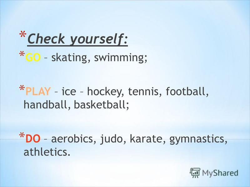* Check yourself: * GO – skating, swimming; * PLAY – ice – hockey, tennis, football, handball, basketball; * DO – aerobics, judo, karate, gymnastics, athletics.