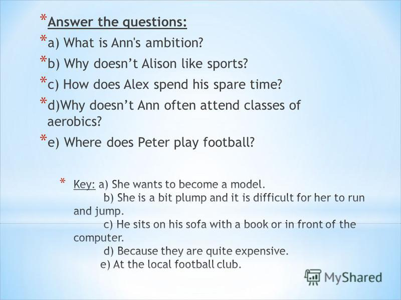 * Answer the questions: * a) What is Ann's ambition? * b) Why doesnt Alison like sports? * c) How does Alex spend his spare time? * d)Why doesnt Ann often attend classes of aerobics? * e) Where does Peter play football?