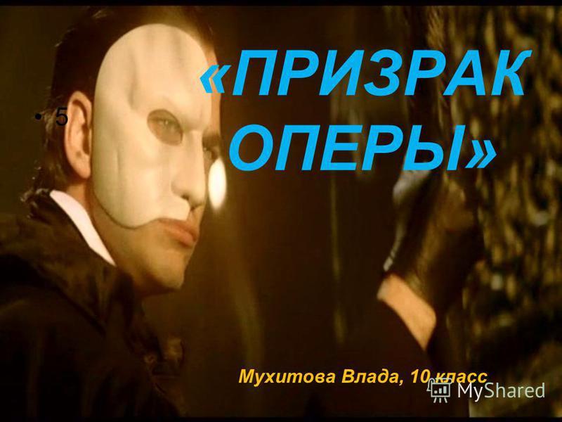 «ПРИЗРАК ОПЕРЫ» Мухитова Влада, 10 класс 5