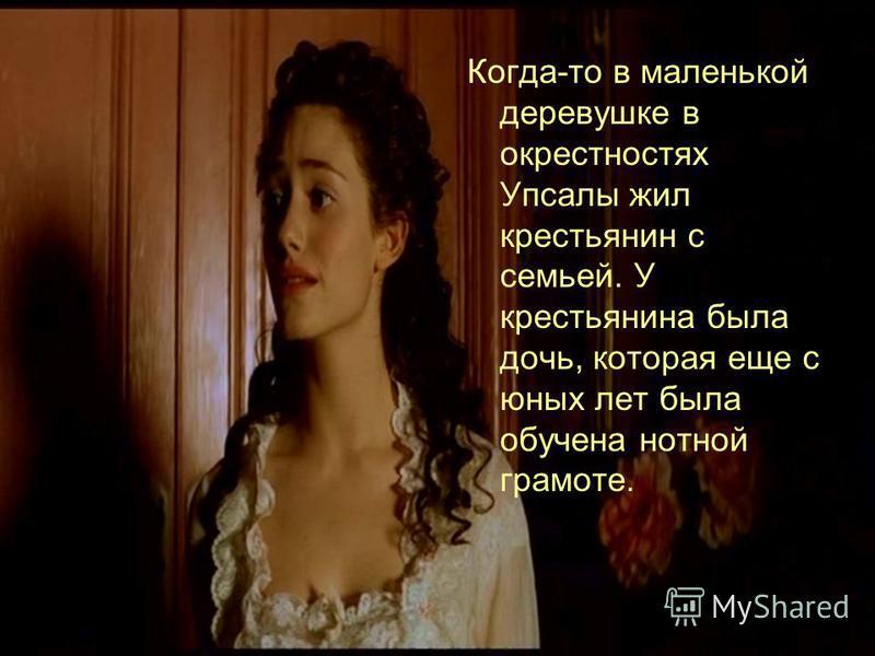 Когда-то в маленькой деревушке в окрестностях Упсалы жил крестьянин с семьей. У крестьянина была дочь, которая еще с юных лет была обучена нотной грамоте.
