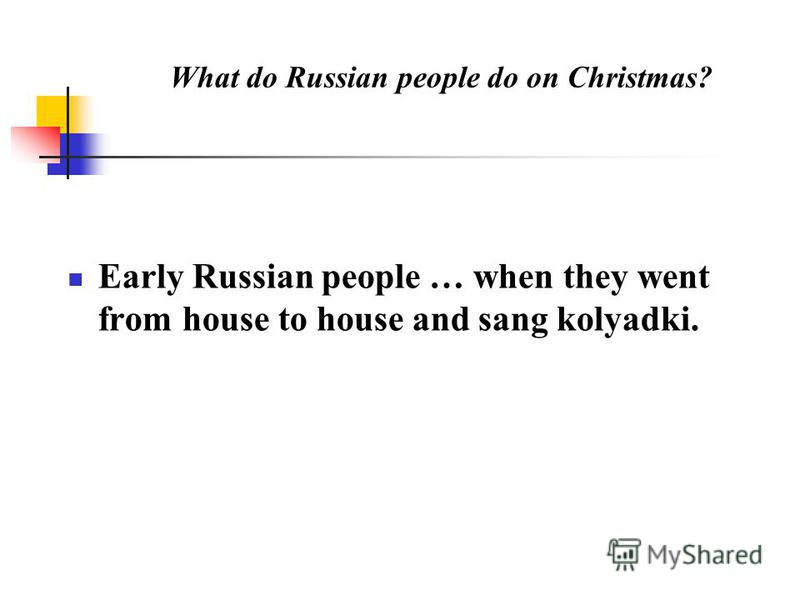 What do Russian people do on Christmas? Early Russian people … when they went from house to house and sang kolyadki.