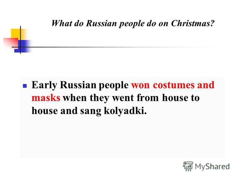 What do Russian people do on Christmas? Early Russian people won costumes and masks when they went from house to house and sang kolyadki.