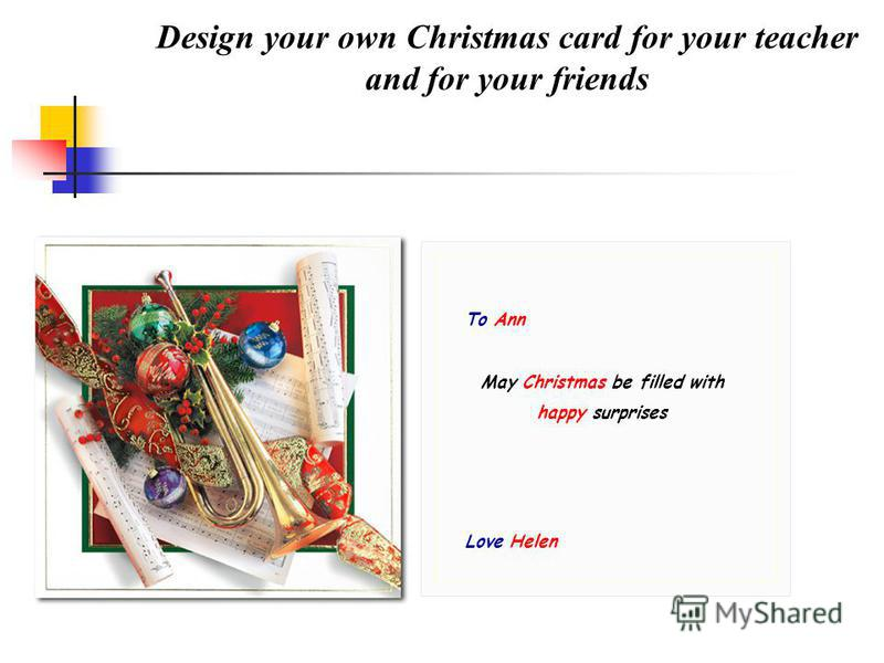 Design your own Christmas card for your teacher and for your friends To Ann May Christmas be filled with happy surprises Love Helen