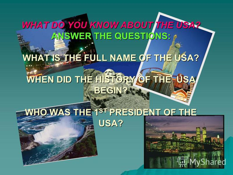 WHAT DO YOU KNOW ABOUT THE USA? ANSWER THE QUESTIONS: WHAT IS THE FULL NAME OF THE USA? WHEN DID THE HISTORY OF THE USA BEGIN? WHO WAS THE 1 ST PRESIDENT OF THE USA?