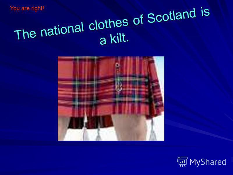 The national clothes of Scotland is a kilt. You are right!