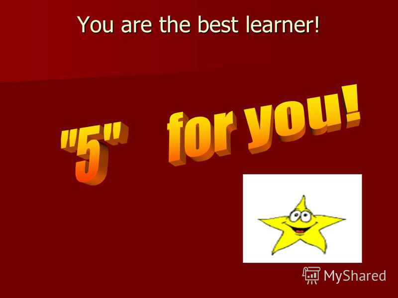You are the best learner! You are the best learner!