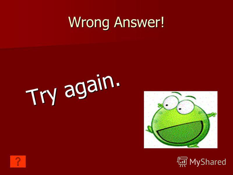 Wrong Answer! Try again.