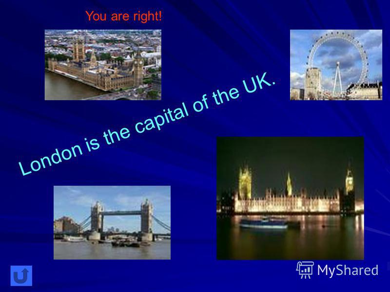 London is the capital of the UK. You are right!