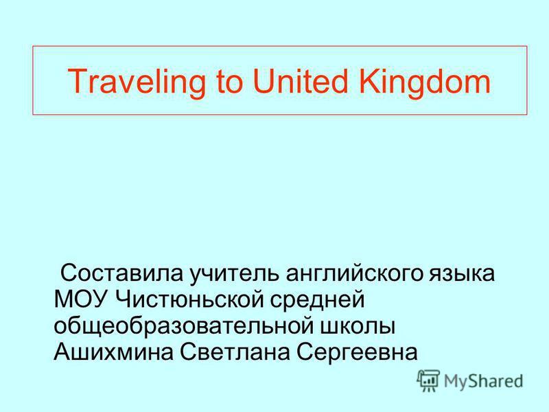 Traveling to United Kingdom Составила учитель английского языка МОУ Чистюньской средней общеобразовательной школы Ашихмина Светлана Сергеевна
