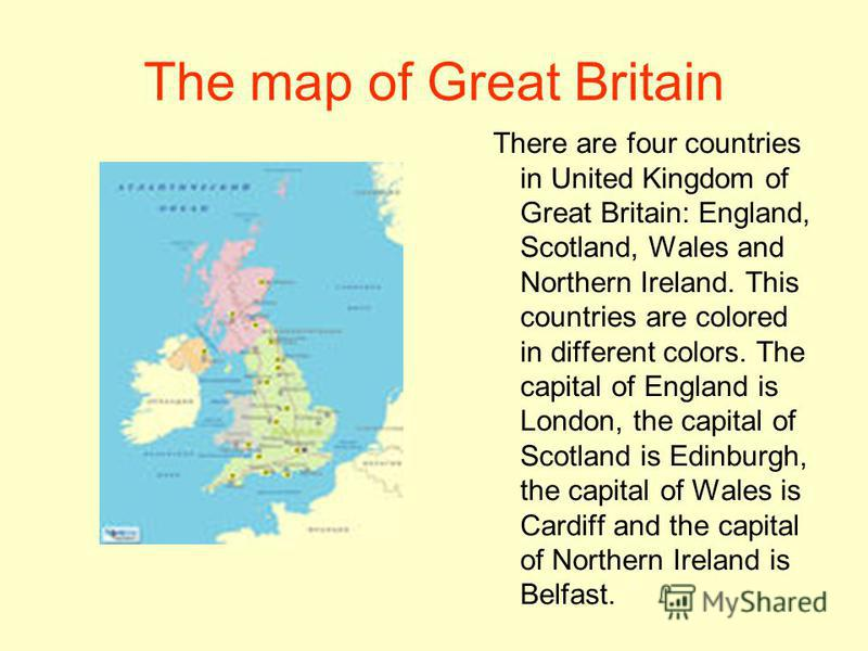 The map of Great Britain There are four countries in United Kingdom of Great Britain: England, Scotland, Wales and Northern Ireland. This countries are colored in different colors. The capital of England is London, the capital of Scotland is Edinburg