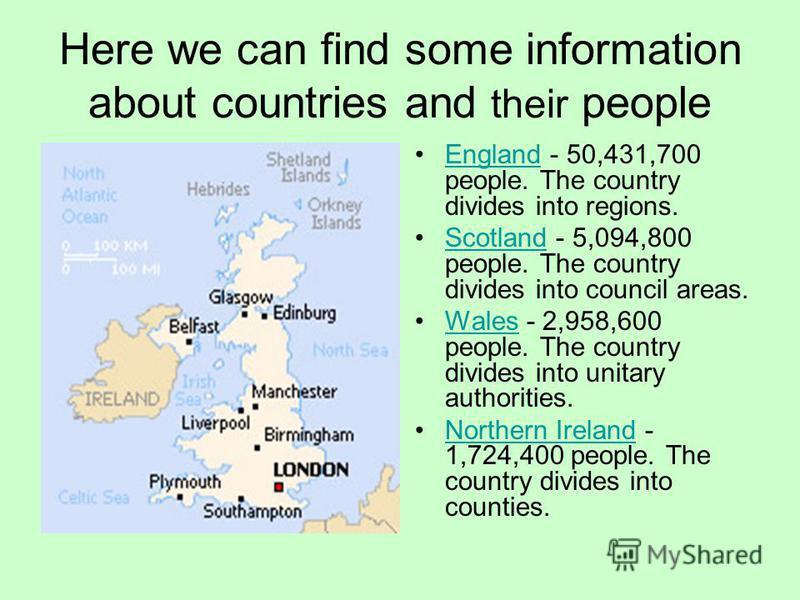 Here we can find some information about countries and their people England - 50,431,700 people. The country divides into regions.England Scotland - 5,094,800 people. The country divides into council areas.Scotland Wales - 2,958,600 people. The countr
