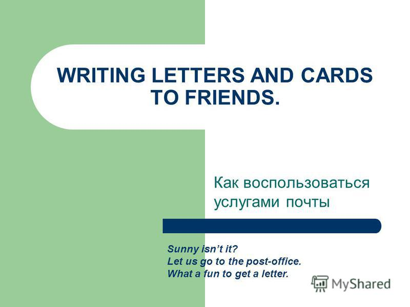 WRITING LETTERS AND CARDS TO FRIENDS. Как воспользоваться услугами почты Sunny isnt it? Let us go to the post-office. What a fun to get a letter.