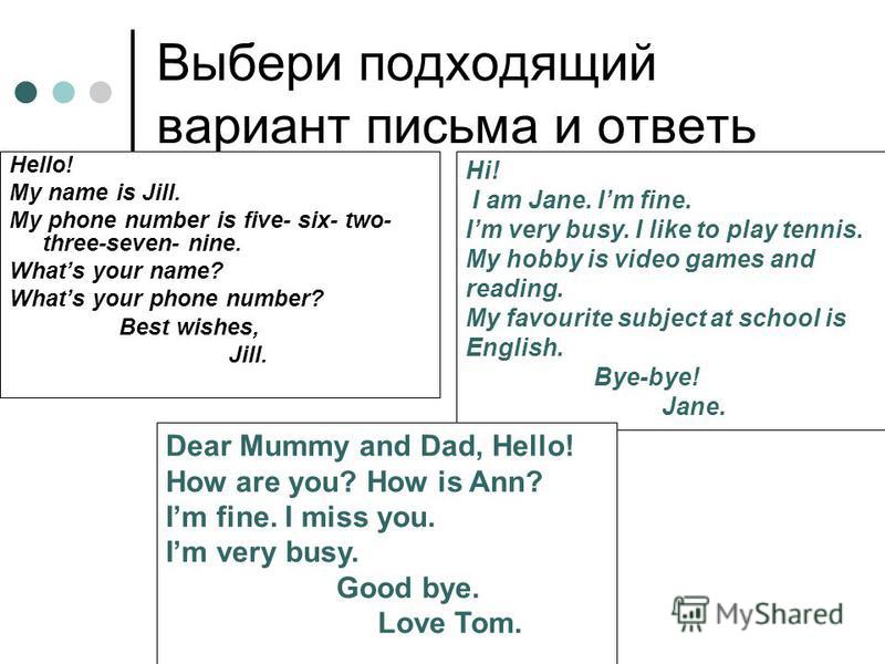 Выбери подходящий вариант письма и ответь Hello! My name is Jill. My phone number is five- six- two- three-seven- nine. Whats your name? Whats your phone number? Best wishes, Jill. Hi! I am Jane. Im fine. Im very busy. I like to play tennis. My hobby