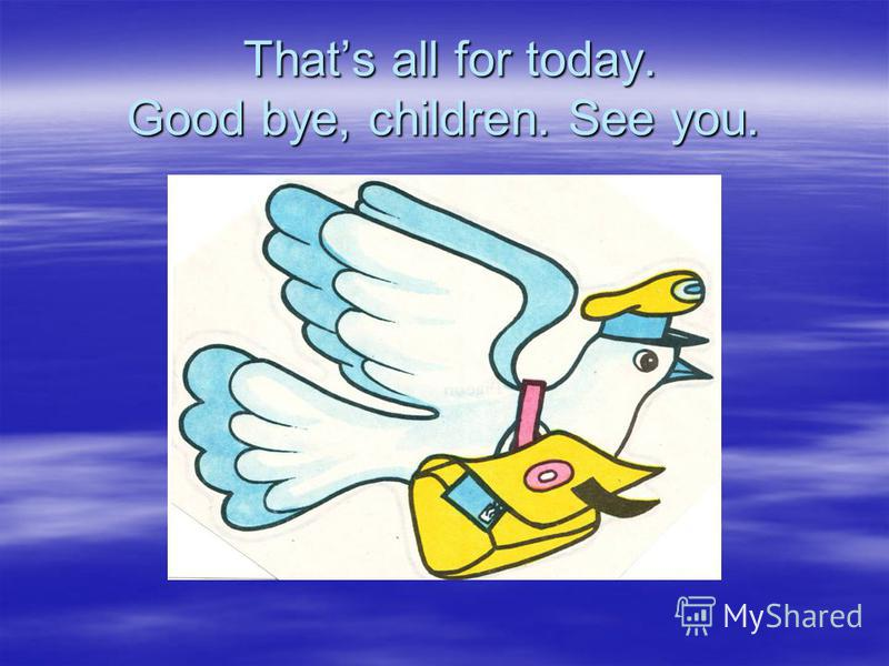 Thats all for today. Good bye, children. See you. Thats all for today. Good bye, children. See you.