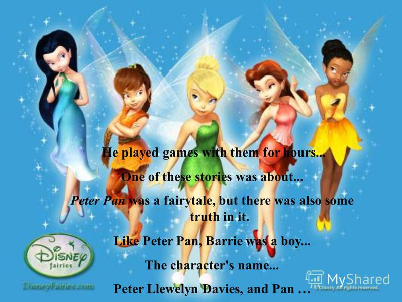 He played games with them for hours... One of these stories was about... Peter Pan was a fairytale, but there was also some truth in it. Like Peter Pan, Barrie was a boy... The character's name... Peter Llewelyn Davies, and Pan …