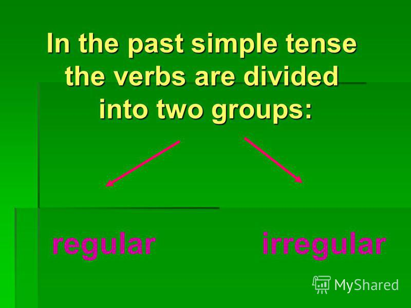 In the past simple tense the verbs are divided into two groups: regularirregular
