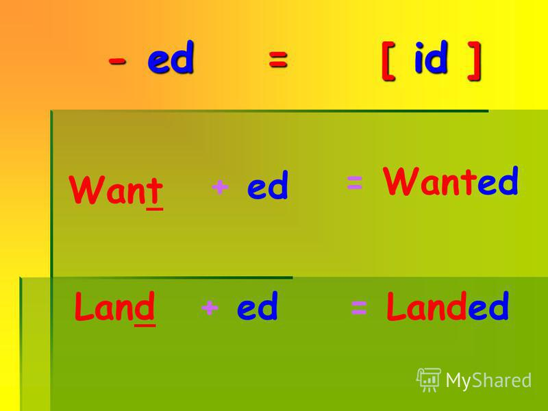 - ed ed = [ id id ] Want + ed = Wanted Land + ed= Landed