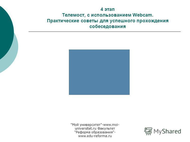 Мой университет-www.moi- universitet.ru Факультет Реформа образования- www.edu-reforma.ru 4 этап Телемост, с использованием Webcam. Практические советы для успешного прохождения собеседования