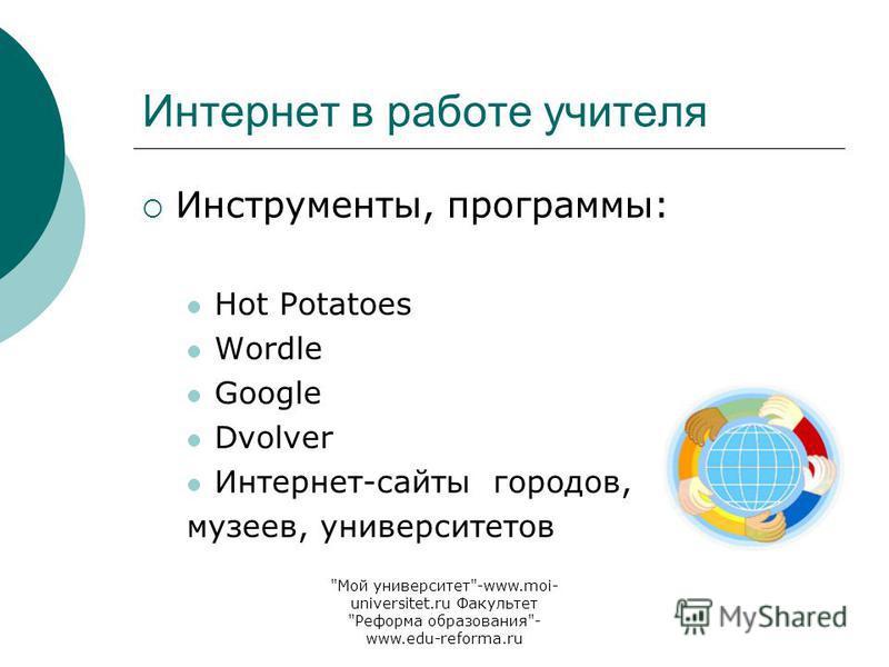 Мой университет-www.moi- universitet.ru Факультет Реформа образования- www.edu-reforma.ru Интернет в работе учителя Инструменты, программы: Hot Potatoes Wordle Google Dvolver Интернет-сайты городов, музеев, университетов