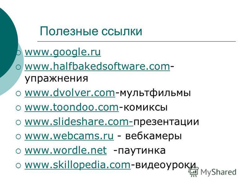 Полезные ссылки www.google.ru www.halfbakedsoftware.com- упражнения www.halfbakedsoftware.com www.dvolver.com-мультфильмы www.dvolver.com www.toondoo.com-комиксы www.toondoo.com www.slideshare.com-презентации www.slideshare.com- www.webcams.ru - веб-