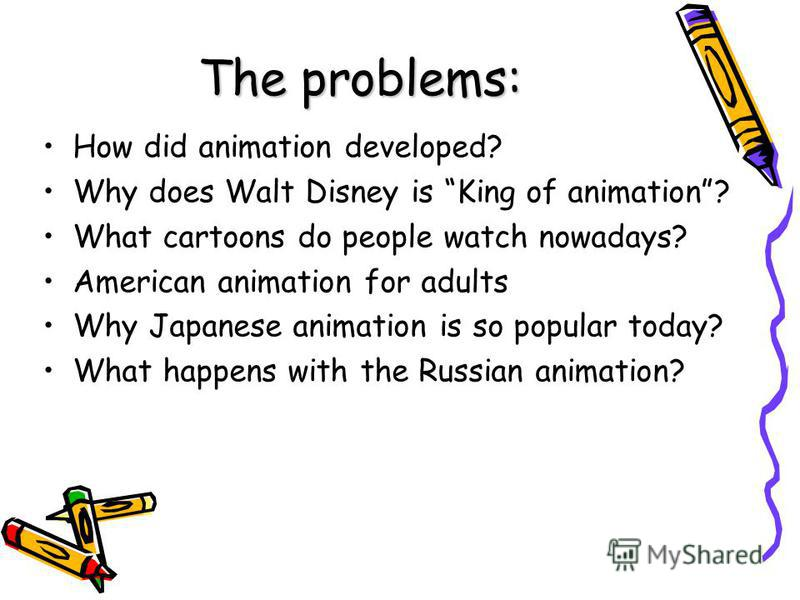 The problems: How did animation developed? Why does Walt Disney is King of animation? What cartoons do people watch nowadays? American animation for adults Why Japanese animation is so popular today? What happens with the Russian animation?