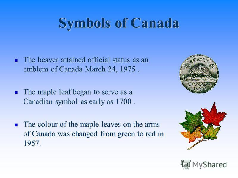 Symbols of Canada The beaver attained official status as an emblem of Canada March 24, 1975. The beaver attained official status as an emblem of Canada March 24, 1975. The maple leaf began to serve as a Canadian symbol as early as 1700. The maple lea