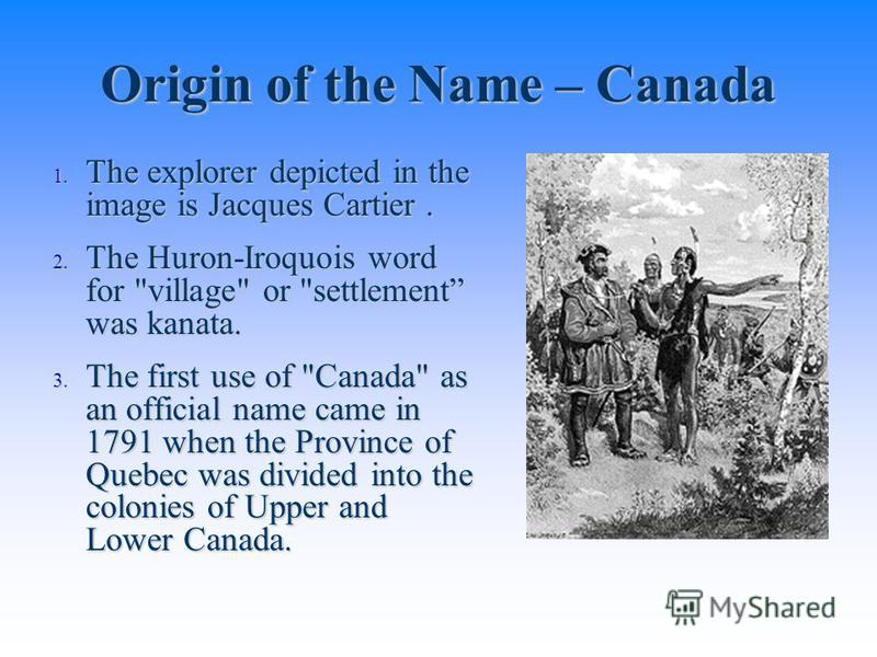Origin of the Name – Canada 1. The explorer depicted in the image is Jacques Cartier. 2. The Huron-Iroquois word for
