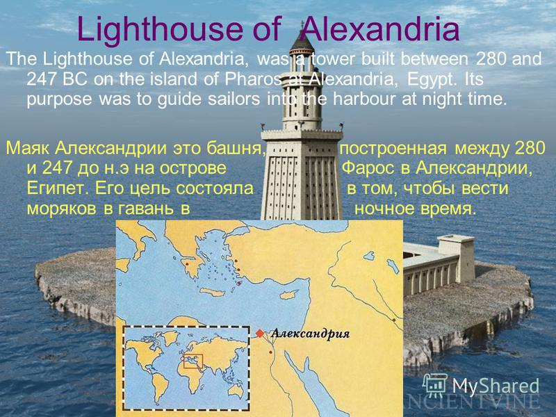 Lighthouse of Alexandria The Lighthouse of Alexandria, was a tower built between 280 and 247 BC on the island of Pharos at Alexandria, Egypt. Its purpose was to guide sailors into the harbour at night time. Маяк Александрии это башня, построенная меж