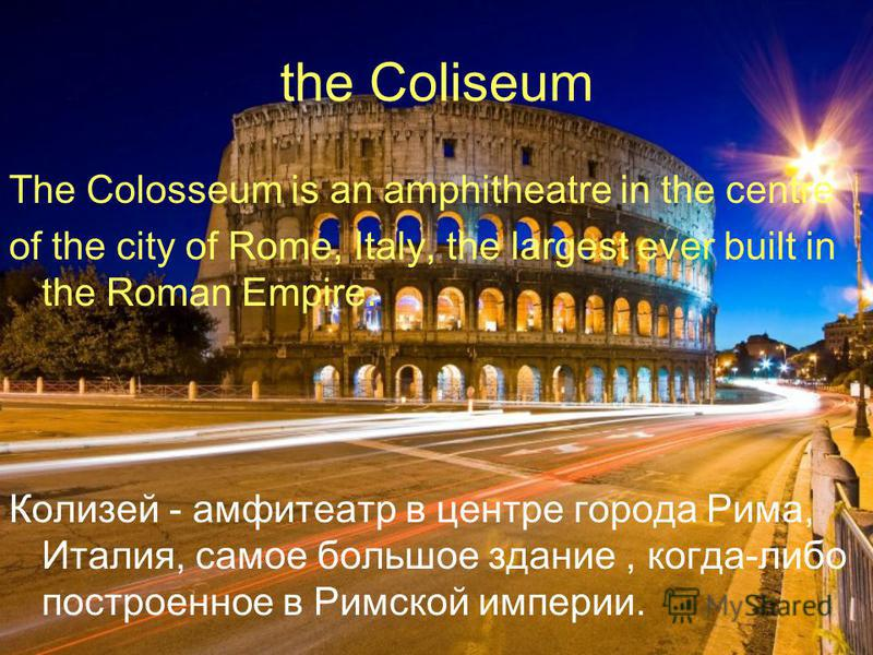 the Coliseum The Colosseum is an amphitheatre in the centre of the city of Rome, Italy, the largest ever built in the Roman Empire. Колизей - амфитеатр в центре города Рима, Италия, самое большое здание, когда-либо построенное в Римской империи.