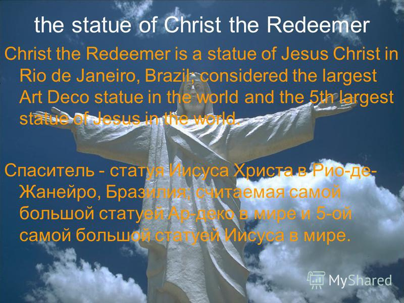 the statue of Christ the Redeemer Christ the Redeemer is a statue of Jesus Christ in Rio de Janeiro, Brazil; considered the largest Art Deco statue in the world and the 5th largest statue of Jesus in the world. Спаситель - статуя Иисуса Христа в Рио-
