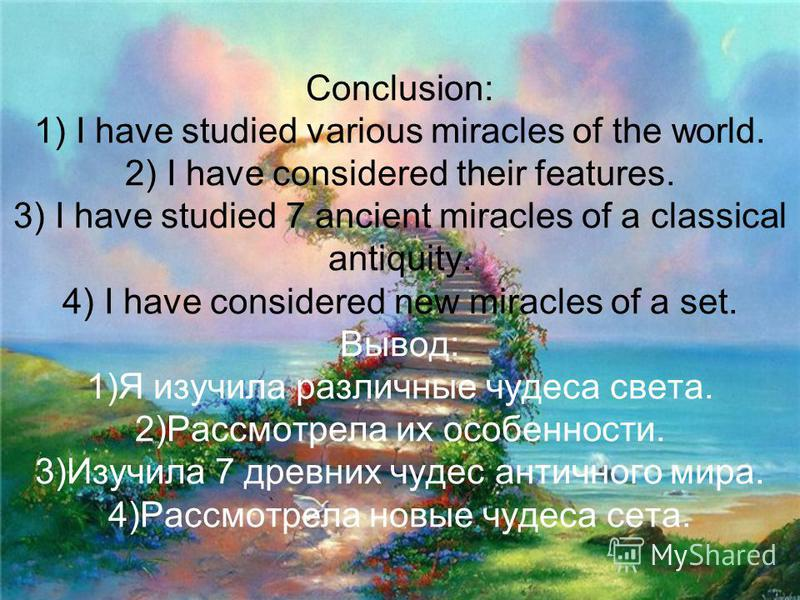 Conclusion: 1) I have studied various miracles of the world. 2) I have considered their features. 3) I have studied 7 ancient miracles of a classical antiquity. 4) I have considered new miracles of a set. Вывод: 1)Я изучила различные чудеса света. 2)