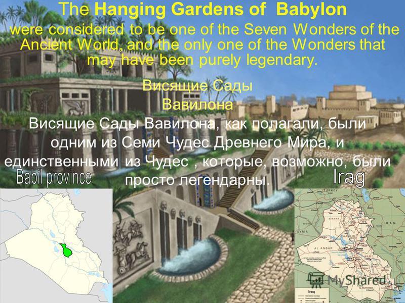 Висящие Сады Вавилона Висящие Сады Вавилона, как полагали, были одним из Семи Чудес Древнего Мира, и единственными из Чудес, которые, возможно, были просто легендарны. The Hanging Gardens of Babylon were considered to be one of the Seven Wonders of t
