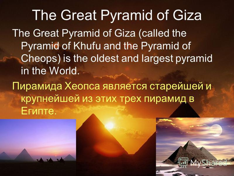 The Great Pyramid of Giza The Great Pyramid of Giza (called the Pyramid of Khufu and the Pyramid of Cheops) is the oldest and largest pyramid in the World. Пирамида Хеопса является старейшей и крупнейшей из этих трех пирамид в Египте.