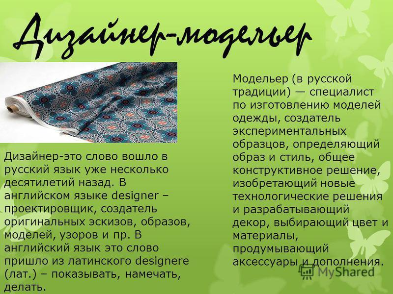 Дизайнер-модельер Дизайнер-это слово вошло в русский язык уже несколько десятилетий назад. В английском языке designer – проектировщик, создатель оригинальных эскизов, образов, моделей, узоров и пр. В английский язык это слово пришло из латинского de