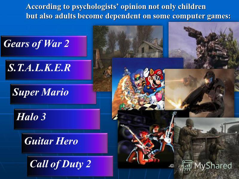 According to psychologists opinion not only children According to psychologists opinion not only children but also adults become dependent on some computer games: but also adults become dependent on some computer games: Gears of War 2 S.T.A.L.K.E.R S