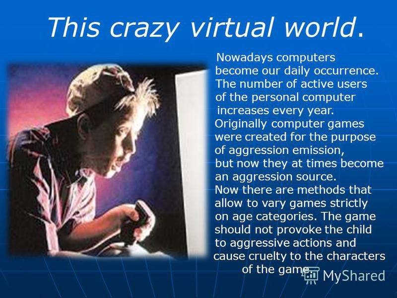 This crazy virtual world. Nowadays computers become our daily occurrence. The number of active users of the personal computer increases every year. Originally computer games were created for the purpose of aggression emission, but now they at times b