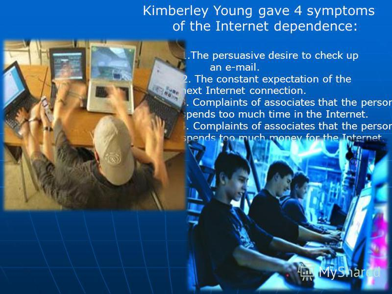 Kimberley Young gave 4 symptoms of the Internet dependence: 1.The persuasive desire to check up an e-mail. 2. The constant expectation of the next Internet connection. 3. Complaints of associates that the person spends too much time in the Internet.