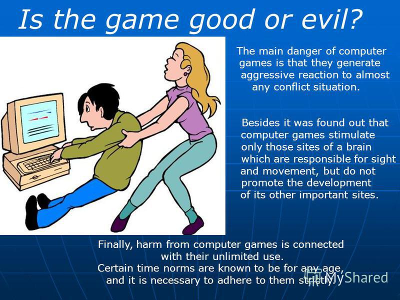 Is the game good or evil? The main danger of computer games is that they generate aggressive reaction to almost any conflict situation. Besides it was found out that computer games stimulate only those sites of a brain which are responsible for sight
