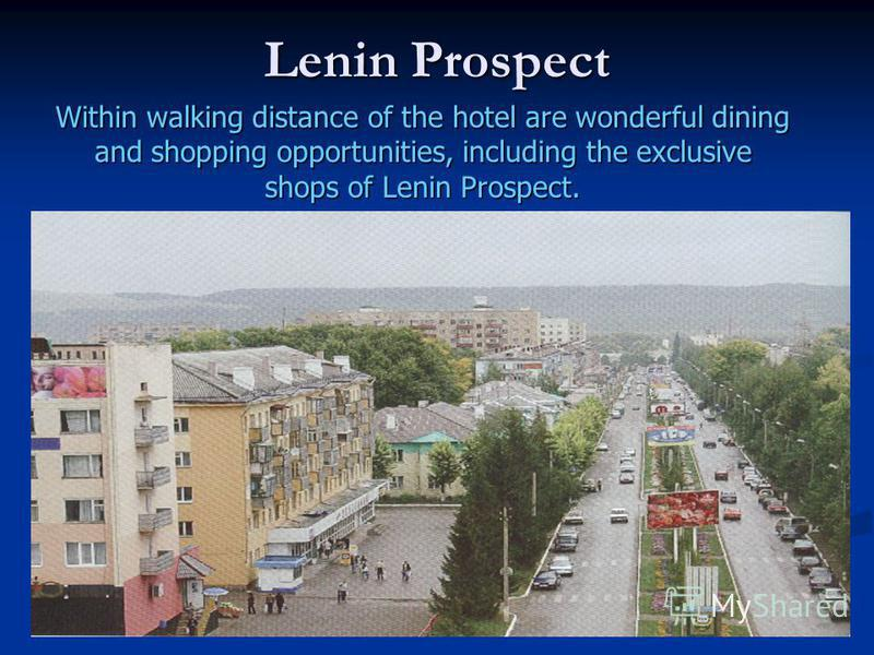 Lenin Prospect Within walking distance of the hotel are wonderful dining and shopping opportunities, including the exclusive shops of Lenin Prospect.