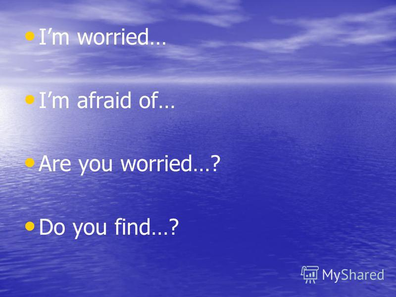 Im worried… Im afraid of… Are you worried…? Do you find…?