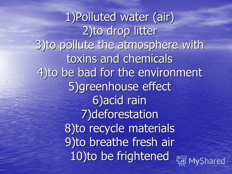 1)Polluted water (air) 2)to drop litter 3)to pollute the atmosphere with toxins and chemicals 4)to be bad for the environment 5)greenhouse effect 6)acid rain 7)deforestation 8)to recycle materials 9)to breathe fresh air 10)to be frightened