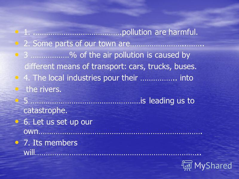 1..………………………………….pollution are harmful. 2. Some parts of our town are……………………..…….. 3 ………………% of the air pollution is caused by different means of transport: cars, trucks, buses. 4. The local industries pour their …………….. into the rivers. 5 ………………………