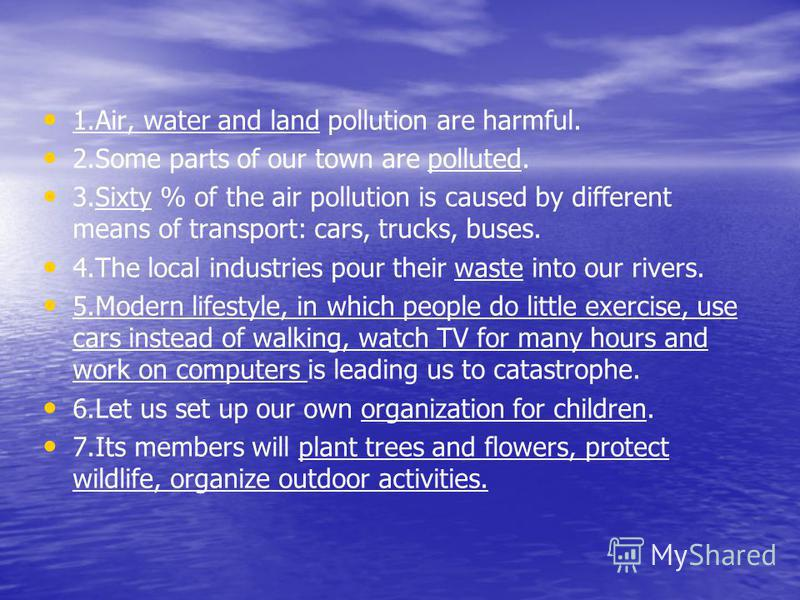 1.Air, water and land pollution are harmful. 2.Some parts of our town are polluted. 3.Sixty % of the air pollution is caused by different means of transport: cars, trucks, buses. 4.The local industries pour their waste into our rivers. 5.Modern lifes