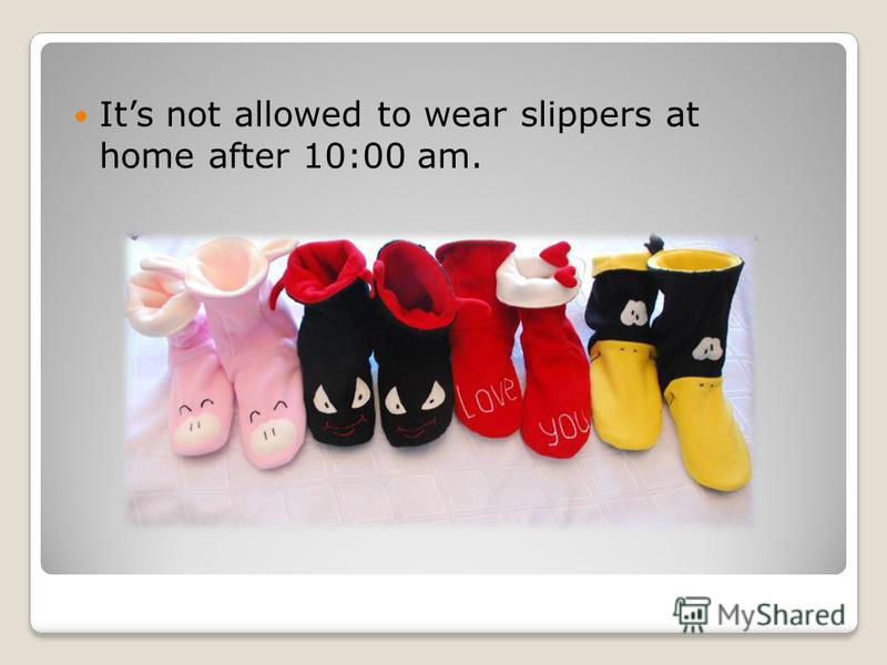 Its not allowed to wear slippers at home after 10:00 am.