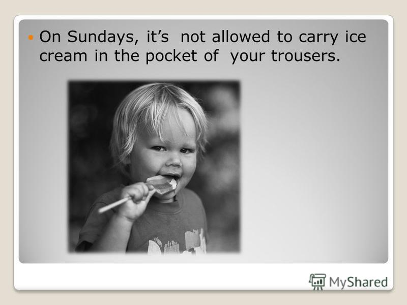 On Sundays, its not allowed to carry ice cream in the pocket of your trousers.