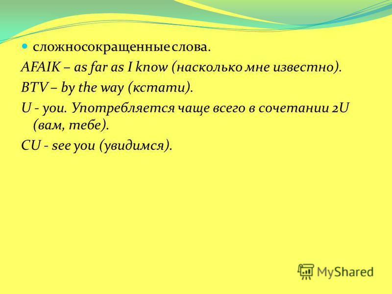 сложносокращенные слова. AFAIK – as far as I know (насколько мне известно). BTV – by the way (кстати). U - you. Употребляется чаще всего в сочетании 2U (вам, тебе). CU - see you (увидимся).