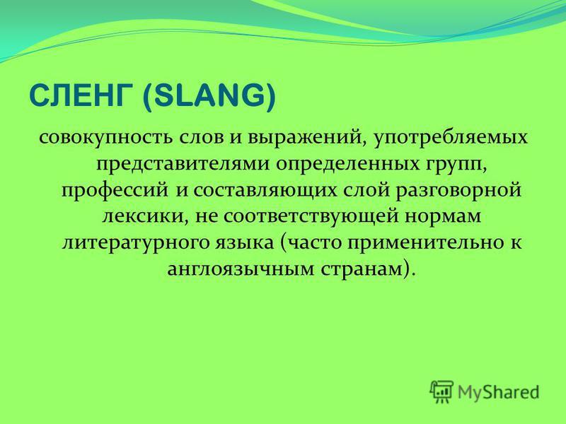 СЛЕНГ (SLANG) совокупность слов и выражений, употребляемых представителями определенных групп, профессий и составляющих слой разговорной лексики, не соответствующей нормам литературного языка (часто применительно к англоязычным странам).